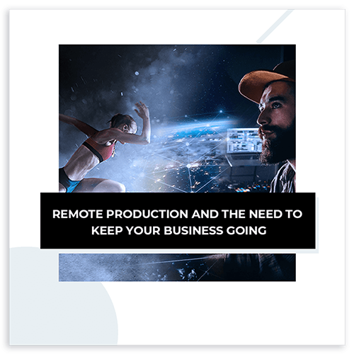 Remote Production and the need to keep your business going highlights